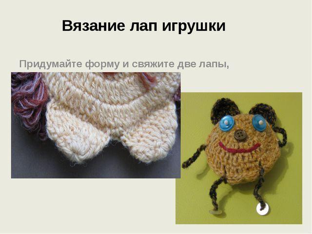 Вязание лап игрушки Придумайте форму и свяжите две лапы, прикрепив их в нужно...