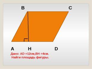 А В С D H Дано: AD =12см,BH =4см. Найти площадь фигуры.