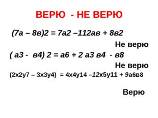 ВЕРЮ - НЕ ВЕРЮ (7а – 8в)2 = 7а2 –112ав + 8в2 Не верю ( а3 - в4) 2 = а6 + 2 а3