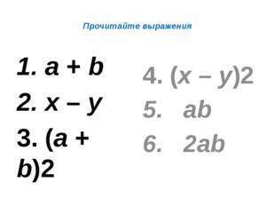 Прочитайте выражения 1. а + b 2. х – у 3. (а + b)2 4. (х – у)2 5. аb 6. 2аb