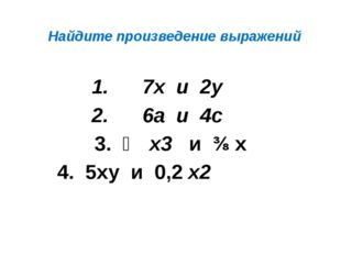 Найдите произведение выражений 7х и 2у 6а и 4с 3. ⅔ х3 и ⅜ х 4. 5ху и 0,2 х2