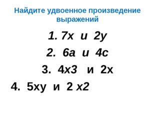 Найдите удвоенное произведение выражений 7х и 2у 6а и 4с 3. 4х3 и 2х 4. 5ху и