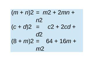 (m+n)2 = m2+ 2mn+n2 (c+d)2 = c2+ 2cd+d2 (8 +m)2 = 64+ 16m+m2