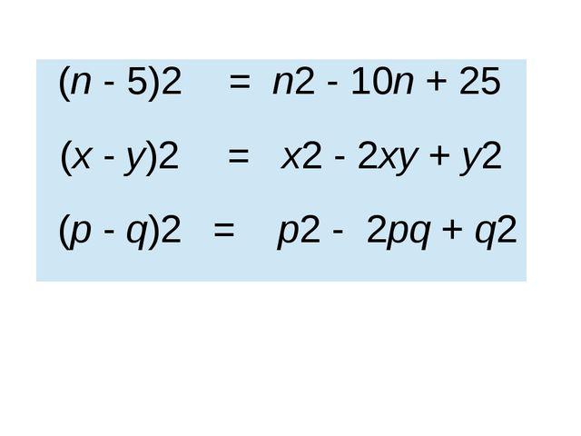 (n- 5)2 = n2- 10n+ 25 (х-у)2 = х2- 2ху+у2 (p-q)2 =р2-2pq+q2