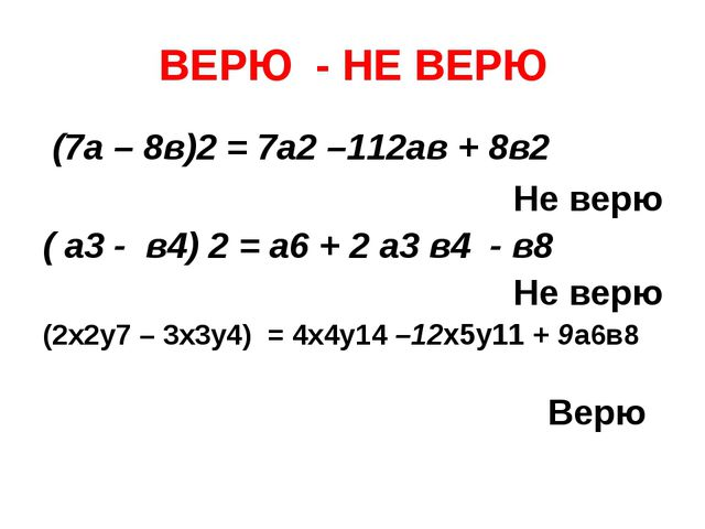 ВЕРЮ - НЕ ВЕРЮ (7а – 8в)2 = 7а2 –112ав + 8в2 Не верю ( а3 - в4) 2 = а6 + 2 а3...