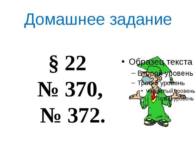 Домашнее задание § 22 № 370, № 372.