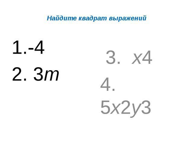Найдите квадрат выражений -4 3m 3. х4 4. 5х2у3