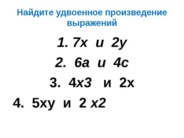 Найдите удвоенное произведение выражений 7х и 2у 6а и 4с 3. 4х3 и 2х 4. 5ху и...