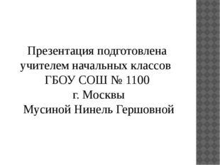 Презентация подготовлена учителем начальных классов ГБОУ СОШ № 1100 г. Москвы