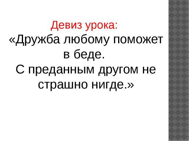 Девиз урока: «Дружба любому поможет в беде. С преданным другом не страшно ниг...