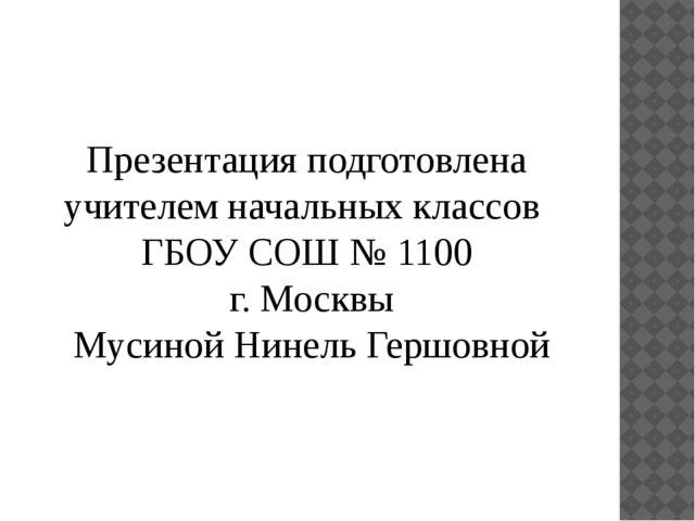 Презентация подготовлена учителем начальных классов ГБОУ СОШ № 1100 г. Москвы...