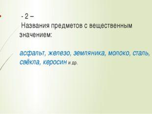 - 2 – Названия предметов с вещественным значением: асфальт, железо, земляни