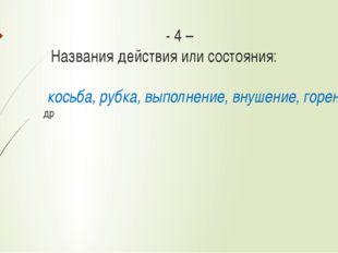 - 4 – Названия действия или состояния: косьба, рубка, выполнение, внушение,