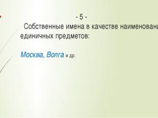 - 5 - Собственные имена в качестве наименований единичных предметов: Москва