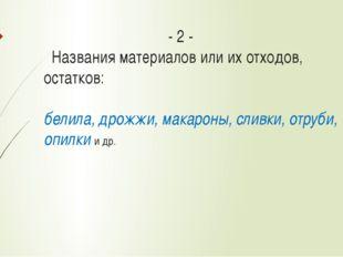 - 2 - Названия материалов или их отходов, остатков: белила, дрожжи, макарон