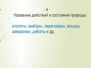 - 4 - Названия действий и состояния природы: хлопоты, выборы, переговоры, в
