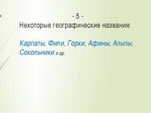 - 5 - Некоторые географические названия: Карпаты, Фили, Горки, Афины, Альпы