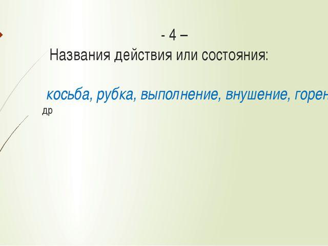 - 4 – Названия действия или состояния: косьба, рубка, выполнение, внушение,...