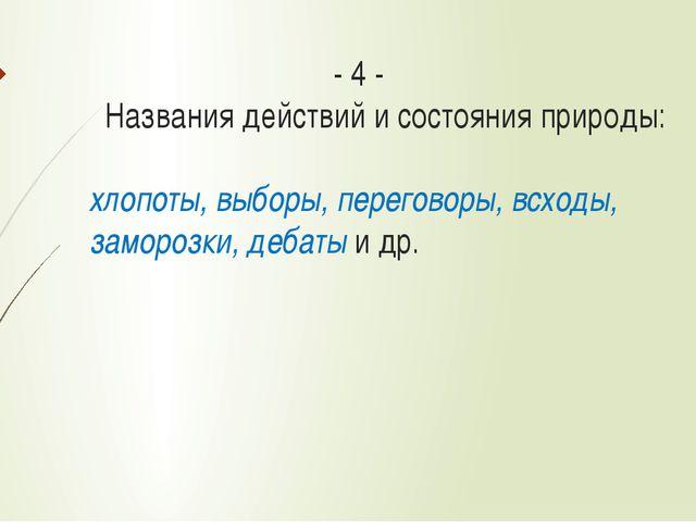 - 4 - Названия действий и состояния природы: хлопоты, выборы, переговоры, в...