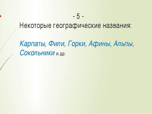 - 5 - Некоторые географические названия: Карпаты, Фили, Горки, Афины, Альпы...
