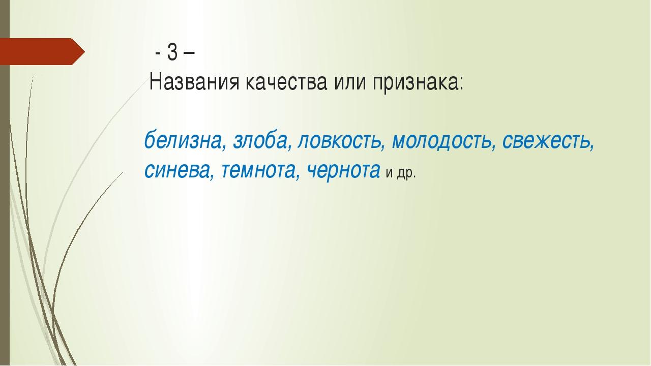 - 3 – Названия качества или признака: белизна, злоба, ловкость, молодость,...