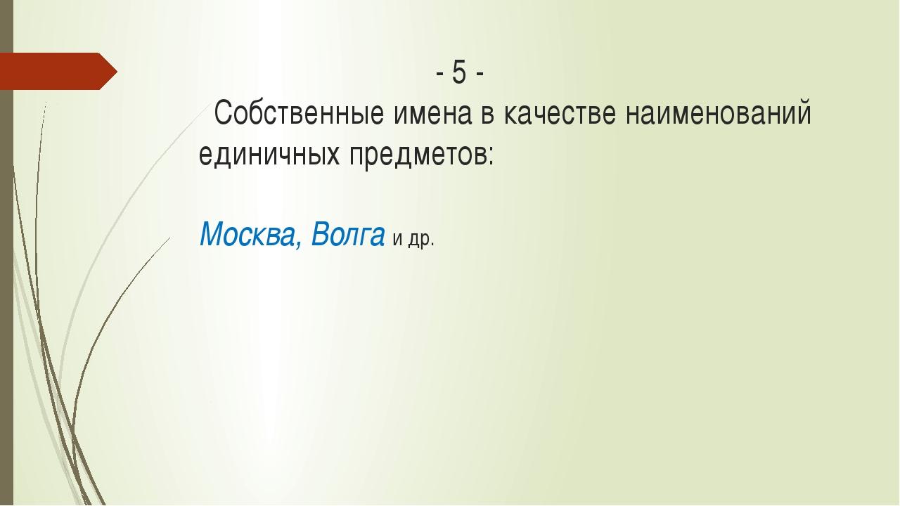 - 5 - Собственные имена в качестве наименований единичных предметов: Москва...