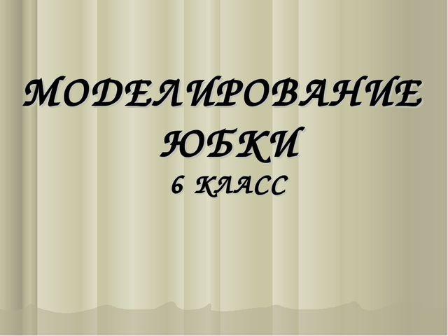 МОДЕЛИРОВАНИЕ ЮБКИ 6 КЛАСС