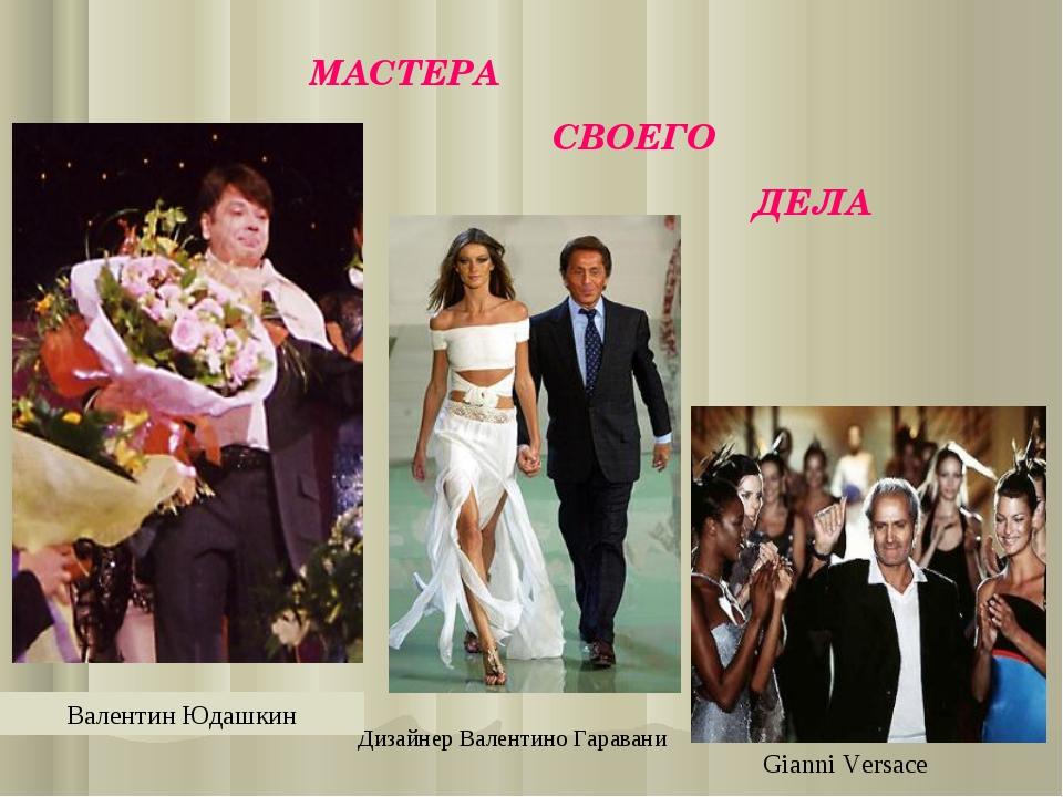 Gianni Versace Дизайнер Валентино Гаравани Валентин Юдашкин МАСТЕРА СВОЕГО ДЕЛА
