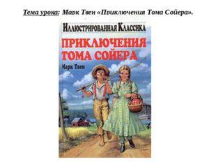 Тема урока: Марк Твен «Приключения Тома Сойера».