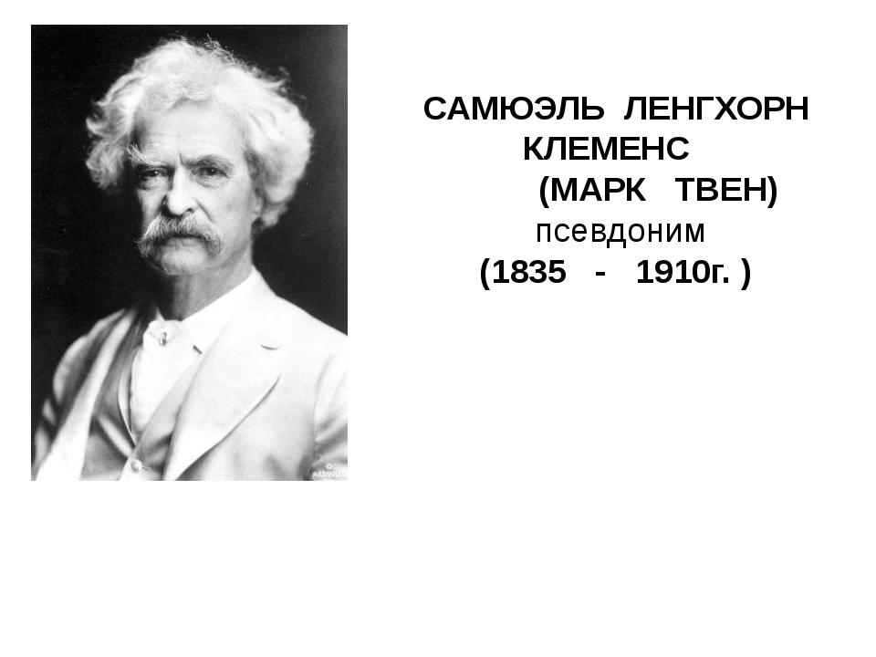 САМЮЭЛЬ ЛЕНГХОРН КЛЕМЕНС (МАРК ТВЕН) псевдоним (1835 - 1910г. )