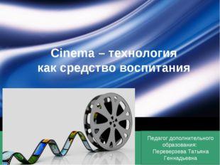 Cinema – технология как средство воспитания Педагог дополнительного образован