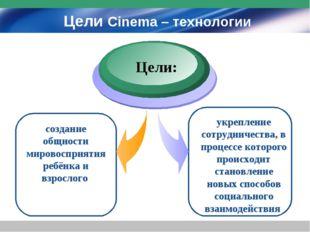 Цели Cinema – технологии создание общности мировосприятия ребёнка и взрослого