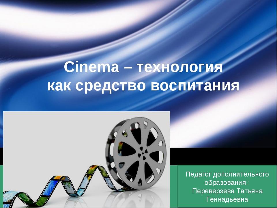 Cinema – технология как средство воспитания Педагог дополнительного образован...