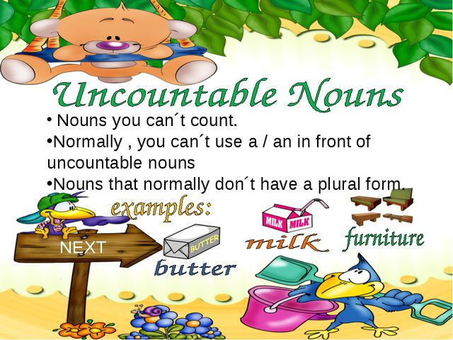 Nouns you can´t count. NEXT Normally , you can´t use a / an in front of unco...