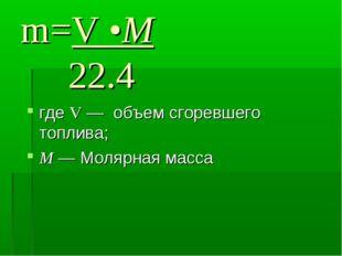 m=V •M 22.4 где V — объем сгоревшего топлива; М — Молярная масса