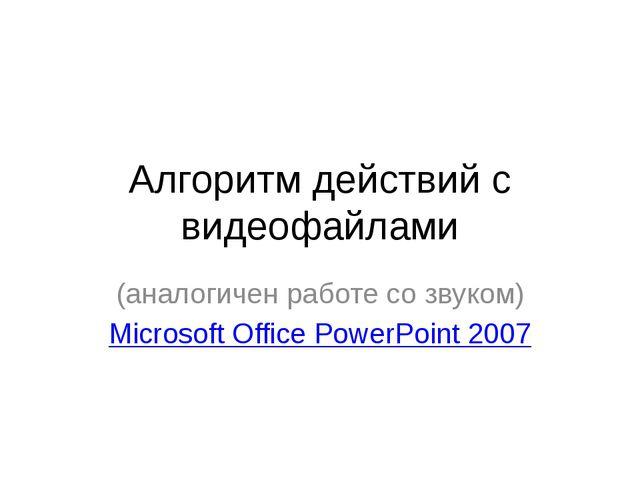 Алгоритм действий с видеофайлами (аналогичен работе со звуком) Microsoft Of...