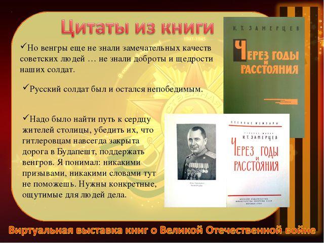 Но венгры еще не знали замечательных качеств советских людей … не знали добро...