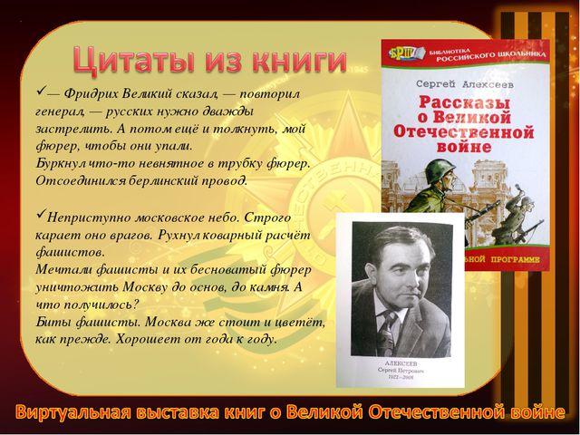 —Фридрих Великий сказал,— повторил генерал,— русских нужно дважды застрели...