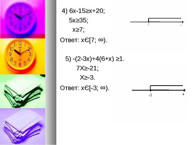 4) 6х-15≥x+20; 5x≥35; x≥7; Ответ: хЄ[7; ∞). 5) -(2-3x)+4(6+x) ≥1. 7X≥-21; X≥...
