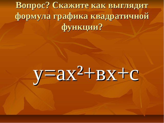 Вопрос? Скажите как выглядит формула графика квадратичной функции? у=ах²+вх+с