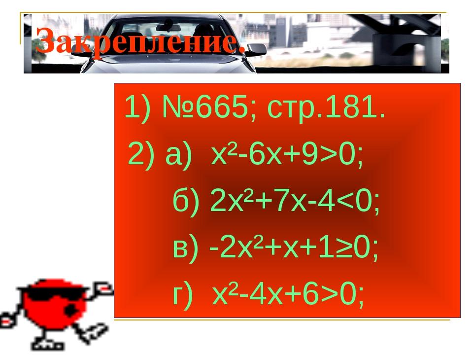 Закрепление. 1) №665; стр.181. 2) а) х²-6х+9>0; б) 2х²+7х-40;