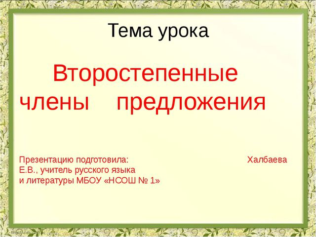 Тема урока Второстепенные члены предложения Презентацию подготовила: Халбаева...