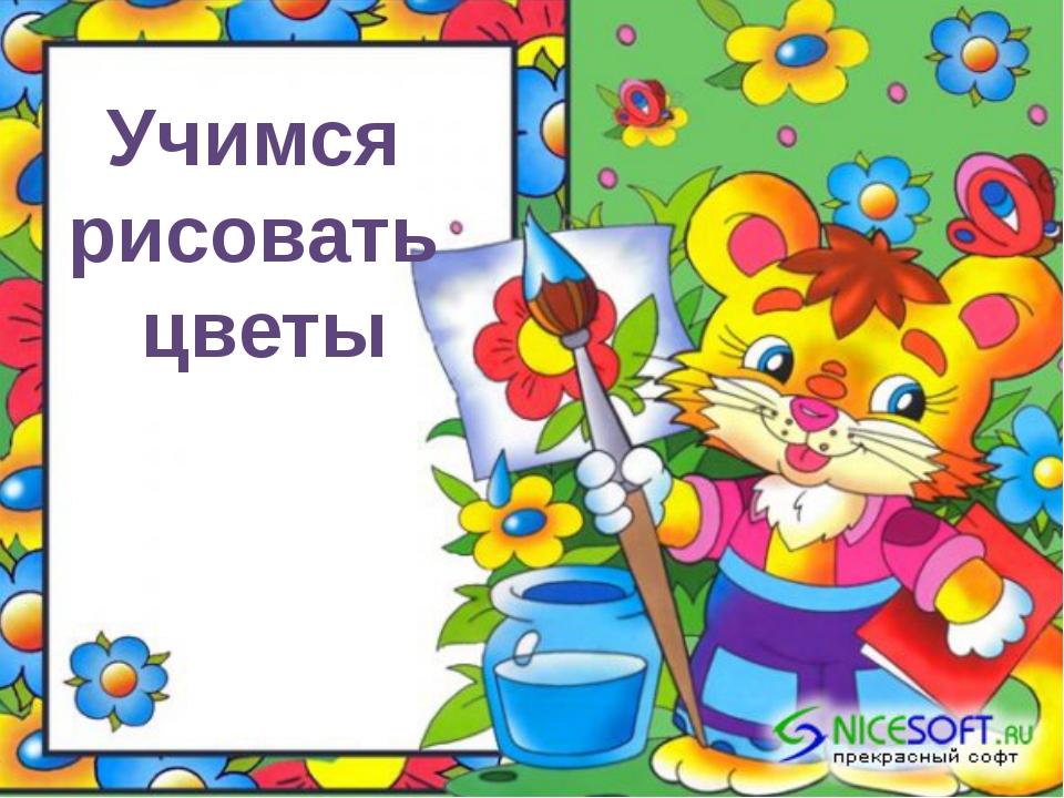 Учимся рисовать цветы