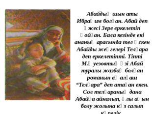 Абайдың шын аты Ибраһим болған. Абай деп әжесі Зере еркелетіп қойған. Бала ке