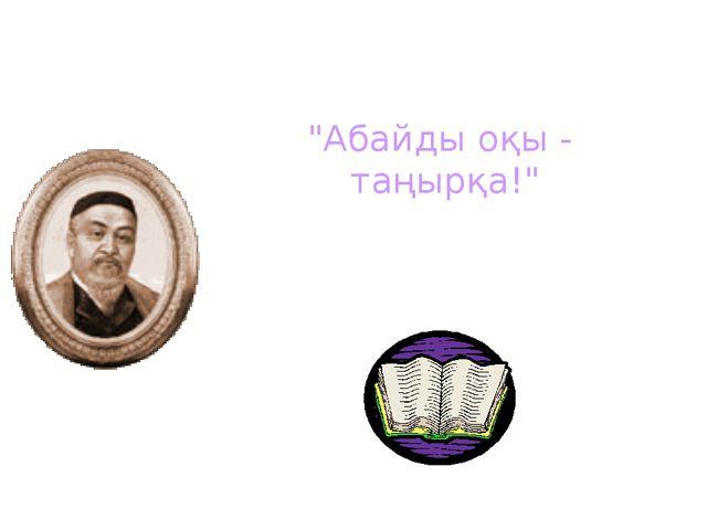 """""""Абайды оқы - таңырқа!"""""""