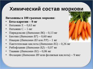 Химический состав моркови Витамины в 100 граммах моркови: Бета-каротин – 9 мг