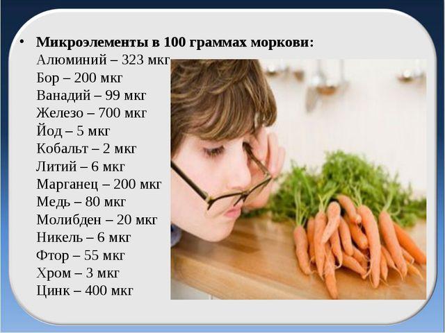 Микроэлементы в 100 граммах моркови: Алюминий – 323 мкг Бор – 200 мкг Ванади...