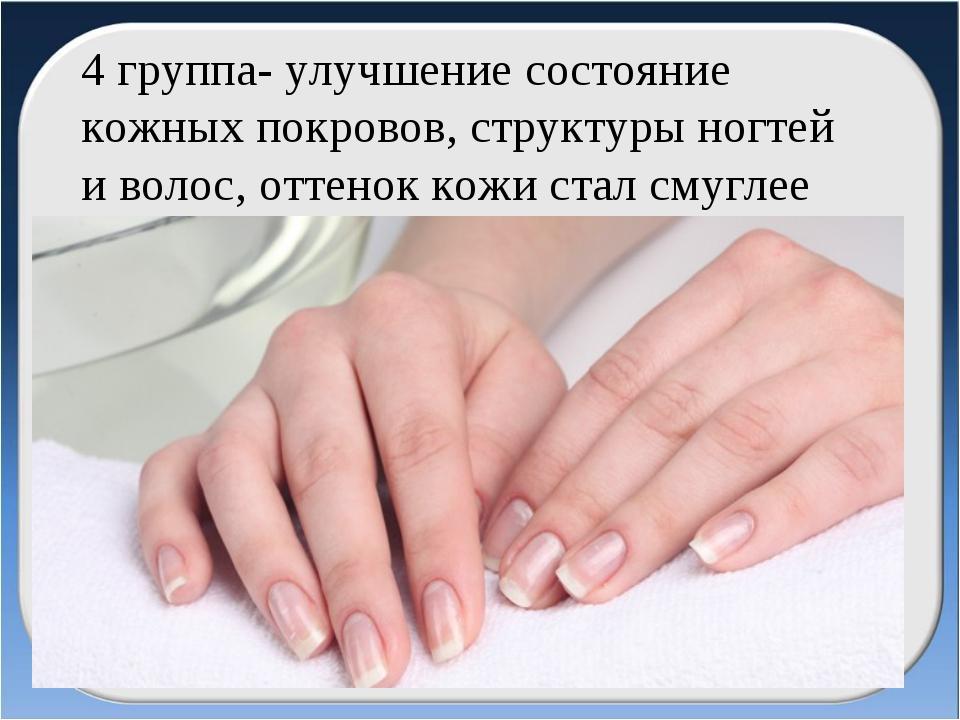 4 группа- улучшение состояние кожных покровов, структуры ногтей и волос, отте...