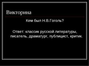 Викторина Кем был Н.В.Гоголь? Ответ: классик русской литературы, писатель, др
