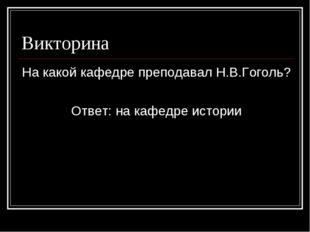 Викторина На какой кафедре преподавал Н.В.Гоголь? Ответ: на кафедре истории